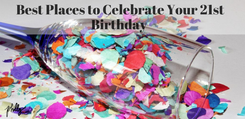 Best Places To Celebrate Your 21st Birthday Bday In Philly